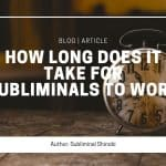 How Long Does It Take For Subliminals To Work?