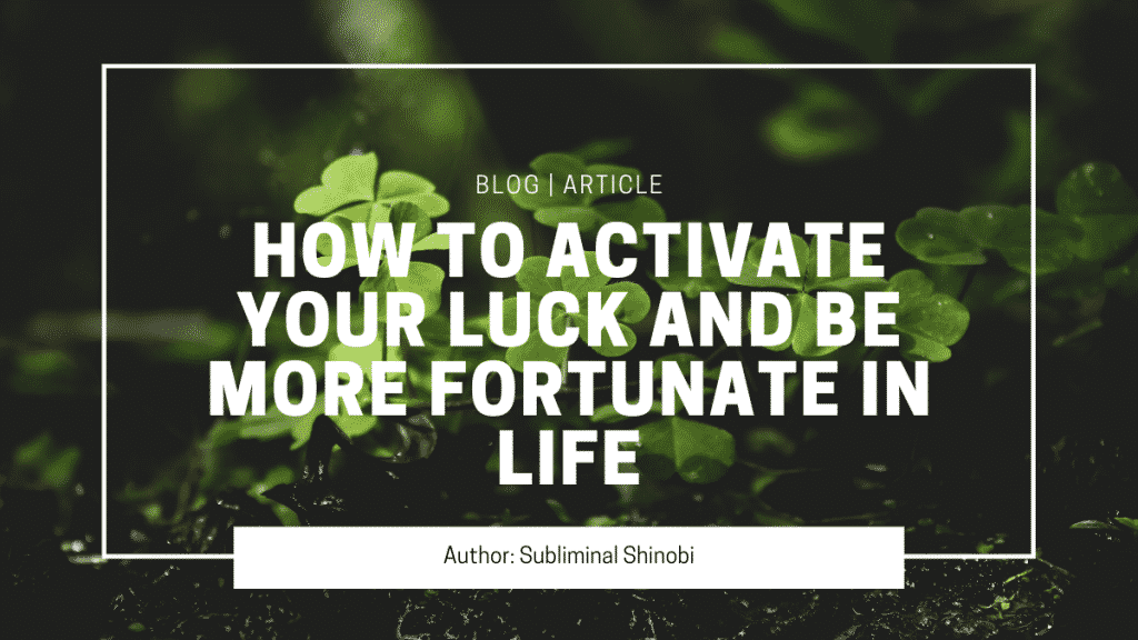 how to activate your luck and be more fortunate in life